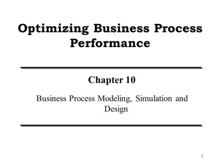 1 Optimizing Business Process Performance Chapter 10 Business Process Modeling, Simulation and Design.