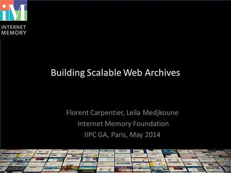 Building Scalable Web Archives Florent Carpentier, Leïla Medjkoune Internet Memory Foundation IIPC GA, Paris, May 2014.