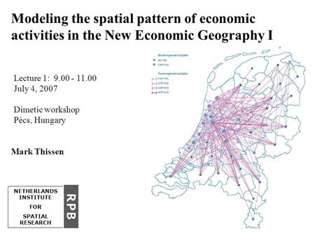 1 Lecture 1: 9.00 - 11.00 July 4, 2007 Dimetic workshop Pécs, Hungary NETHERLANDS INSTITUTE FOR SPATIAL RESEARCH Modeling the spatial pattern of economic.