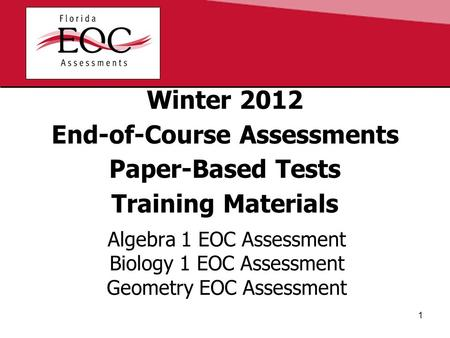 Winter 2012 End-of-Course Assessments Paper-Based Tests Training Materials Algebra 1 EOC Assessment Biology 1 EOC Assessment Geometry EOC Assessment 1.