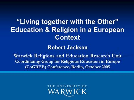 """Living together with the Other"" Education & Religion in a European Context Robert Jackson Warwick Religions and Education Research Unit Coordinating Group."