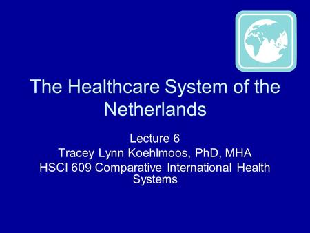The Healthcare System of the Netherlands Lecture 6 Tracey Lynn Koehlmoos, PhD, MHA HSCI 609 Comparative International Health Systems.