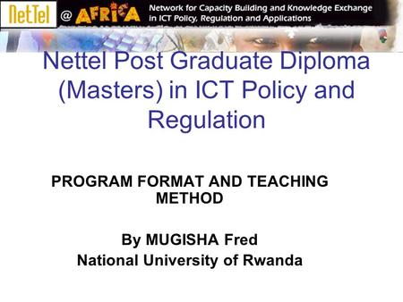 Nettel Post Graduate Diploma (Masters) in ICT Policy and Regulation PROGRAM FORMAT AND TEACHING METHOD By MUGISHA Fred National University of Rwanda.