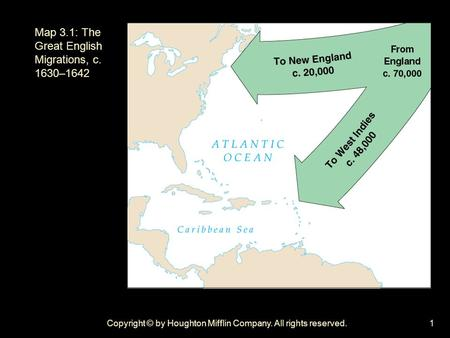 Copyright © by Houghton Mifflin Company. All rights reserved.1 Map 3.1: The Great English Migrations, c. 1630–1642.