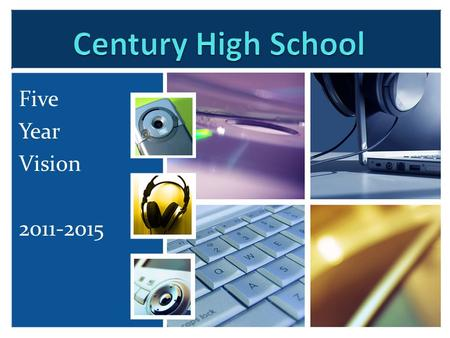 Five Year Vision 2011-2015. Vision ….. Century High School is one of the premiere Science Technology Engineering Arts Math (STEAM) schools in the nation.