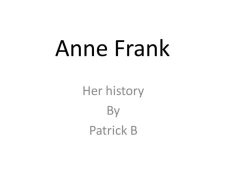 Anne Frank Her history By Patrick B. Facts and Dates She was born on 12 June, 1929 – Frankfurt Her mum and dad (Otto and Edith) and her sister Margot.