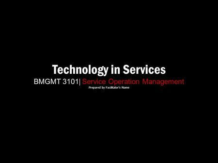 Technology in Services BMGMT 3101 | Service Operation Management Prepared by Facilitator's Name.