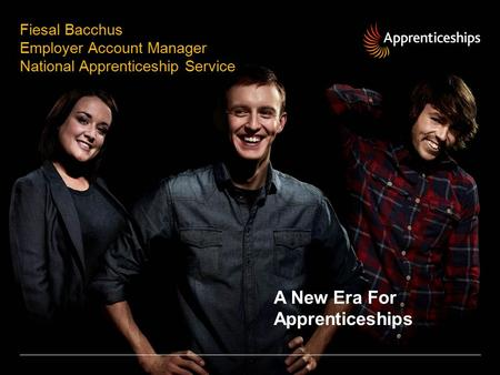 Fiesal Bacchus Employer Account Manager National Apprenticeship Service A New Era For Apprenticeships.