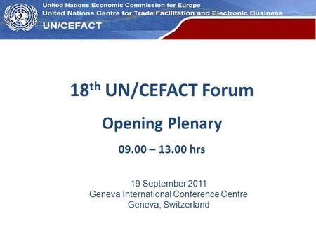 UN Economic Commission for Europe 18 th UN/CEFACT Forum Opening Plenary 09.00 – 13.00 hrs 19 September 2011 Geneva International Conference Centre Geneva,