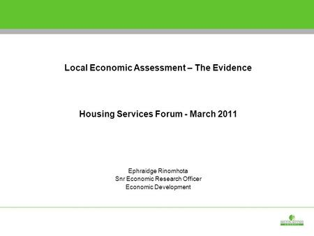 Shaping the Economic Development Strategy Local Economic Assessment – The Evidence Housing Services Forum - March 2011 Ephraidge Rinomhota Snr Economic.