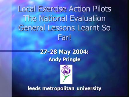 Local Exercise Action Pilots The National Evaluation General Lessons Learnt So Far! 27-28 May 2004: Andy Pringle leeds metropolitan university.