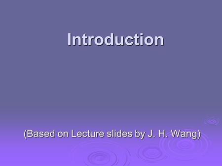 Introduction (Based on Lecture slides by J. H. Wang)