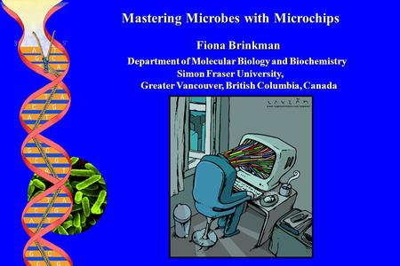 Mastering Microbes with Microchips Fiona Brinkman Fiona Brinkman Department of Molecular Biology and Biochemistry Department of Molecular Biology and Biochemistry.