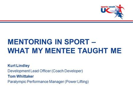>  Slide 1 MENTORING IN SPORT – WHAT MY MENTEE TAUGHT ME Kurt Lindley Development Lead Officer (Coach Developer) Tom Whittaker Paralympic Performance.