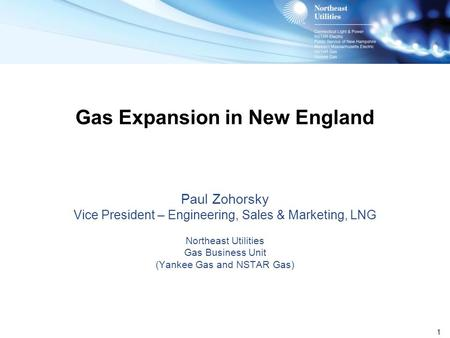 1 Gas Expansion in New England Paul Zohorsky Vice President – Engineering, Sales & Marketing, LNG Northeast Utilities Gas Business Unit (Yankee Gas and.