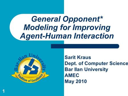 1 General Opponent* Modeling for Improving Agent-Human Interaction Sarit Kraus Dept. of Computer Science Bar Ilan University AMEC May 2010.