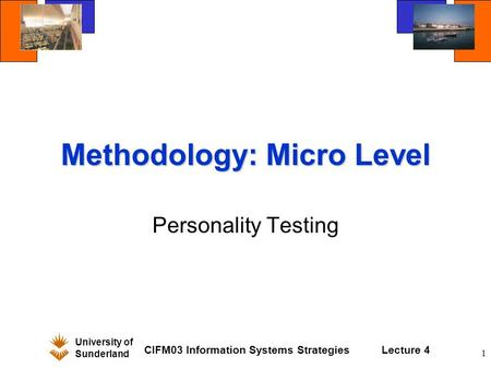 University of Sunderland CIFM03 Information Systems StrategiesLecture 4 1 Methodology: Micro Level Personality Testing.