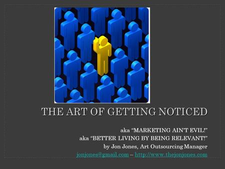 "Aka ""MARKETING AIN'T EVIL!"" aka ""BETTER LIVING BY BEING RELEVANT!"" by Jon Jones, Art Outsourcing Manager –"