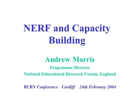 NERF and Capacity Building Andrew Morris Programme Director National Educational Research Forum, England RCBN Conference Cardiff 24th February 2004.