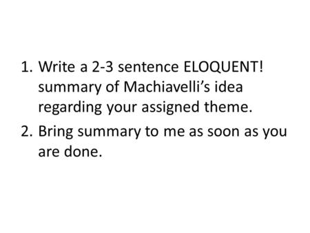 1.Write a 2-3 sentence ELOQUENT! <strong>summary</strong> <strong>of</strong> Machiavelli's idea regarding your assigned theme. 2.Bring <strong>summary</strong> to me as soon as you are done.