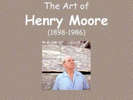 The Art of Henry Moore (1898-1986). Early Life and Work Father was a miner who did not want his children to be miners Born in 1898 in a small town in.