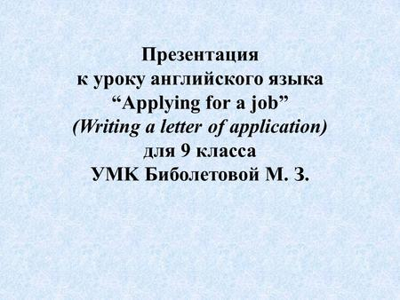 "Презентация к уроку английского языка ""Applying for a job"" (Writing a letter of application) для 9 класса УMK Биболетовой М. З."