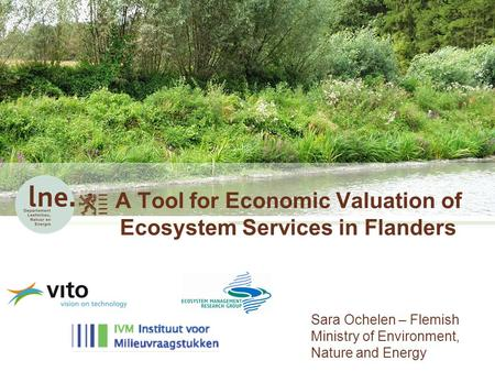 A Tool for Economic Valuation of Ecosystem Services in Flanders Sara Ochelen – Flemish Ministry of Environment, Nature and Energy.