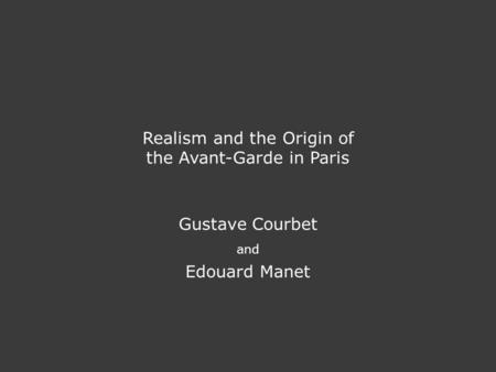 Realism and the Origin of the Avant-Garde in Paris Gustave Courbet and Edouard Manet.