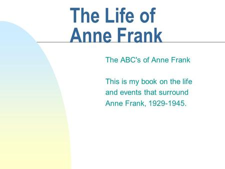 The Life of Anne Frank The ABC's of Anne Frank This is my book on the life and events that surround Anne Frank, 1929-1945.