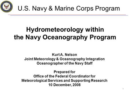 1 U.S. Navy & Marine Corps Program Hydrometeorology within the Navy Oceanography Program Kurt A. Nelson Joint Meteorology & Oceanography Integration Oceanographer.