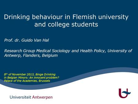 Drinking behaviour in Flemish university and college students Prof. dr. Guido Van Hal Research Group Medical Sociology and Health Policy, University of.