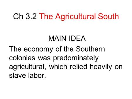 Ch 3.2 The Agricultural South MAIN IDEA The economy of the Southern colonies was predominately agricultural, which relied heavily on slave labor.