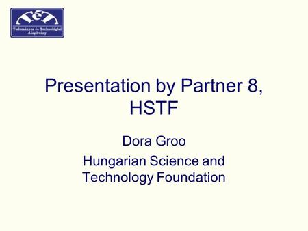 Presentation by Partner 8, HSTF Dora Groo Hungarian Science and Technology Foundation.