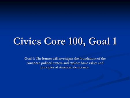Civics Core 100, Goal 1 Goal 1: The learner will investigate the foundations of the American political system and explore basic values and principles of.