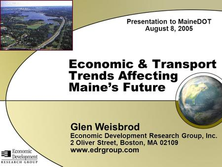 Economic & Transport Trends Affecting Maine's Future Glen Weisbrod Economic Development Research Group, Inc. 2 Oliver Street, Boston, MA 02109 www.edrgroup.com.
