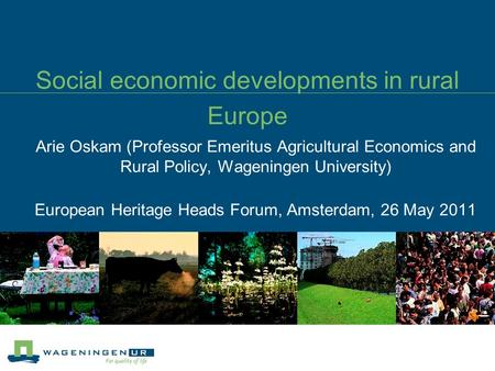 Social economic developments in rural Europe Arie Oskam (Professor Emeritus Agricultural Economics and Rural Policy, Wageningen University) European Heritage.