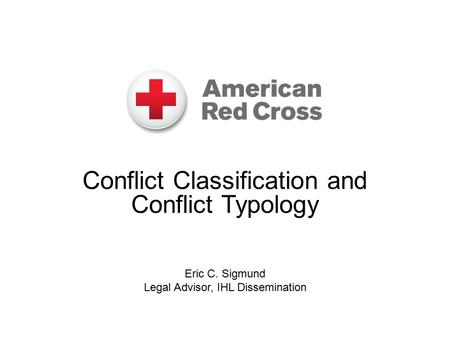 Conflict Classification and Conflict Typology Eric C. Sigmund Legal Advisor, IHL Dissemination.