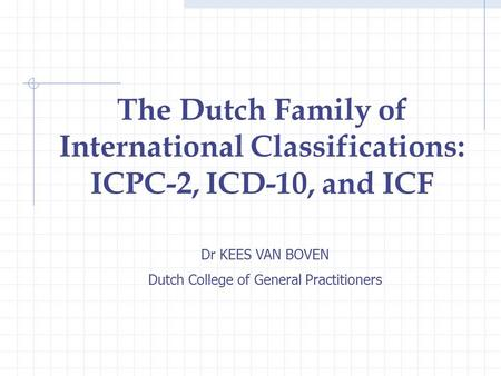 Dr KEES VAN BOVEN Dutch College of General Practitioners The Dutch Family of International Classifications: ICPC-2, ICD-10, and ICF.