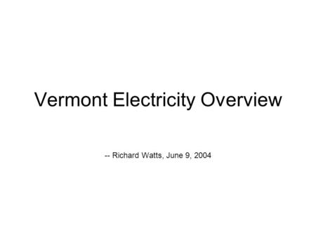 Vermont Electricity Overview -- Richard Watts, June 9, 2004.