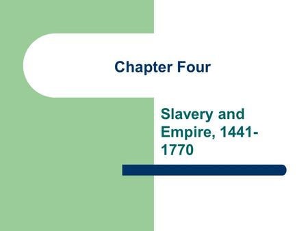 Chapter Four Slavery and Empire, 1441-1770.
