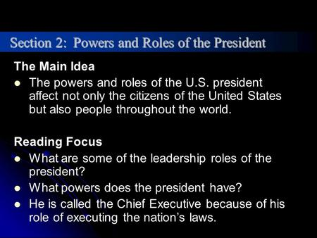 The Main Idea The powers and roles of the U.S. president affect not only the citizens of the United States but also people throughout the world. Reading.