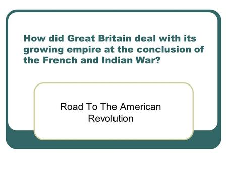 How did Great Britain deal with its growing empire at the conclusion of the French and Indian War? Road To The American Revolution.