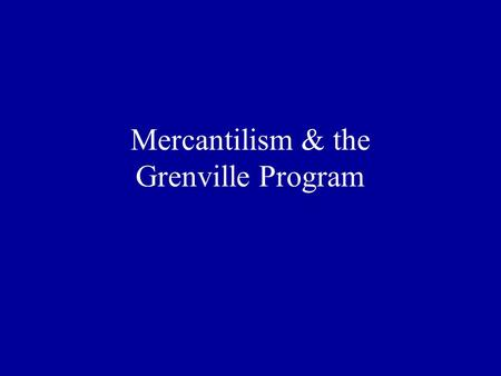 Mercantilism & the Grenville Program. Doctrine of Mercantilism England sought to become self- sufficient Wanted favorable balance of trade (more exports.