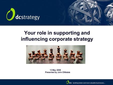 Your role in supporting and influencing corporate strategy 13 May 2008 Presented by John DiNatale.