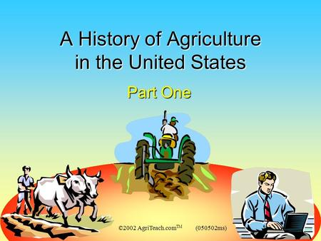 ©2002 AgriTeach.com TM (050502ms) A History of Agriculture in the United States Part One.