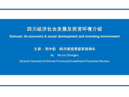 四川经济社会发展及投资环境介绍 Sichuan: its economic & social development and investing environment 主讲:刘中伯 四川省投资促进局局长 By: Mr.LIU Zhongbo Director General of Sichuan Provincial.