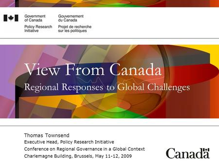 View From Canada Regional Responses to Global Challenges Thomas Townsend Executive Head, Policy Research Initiative Conference on Regional Governance in.