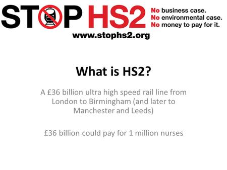What is HS2? A £36 billion ultra high speed rail line from <strong>London</strong> to Birmingham (<strong>and</strong> later to Manchester <strong>and</strong> Leeds) £36 billion could pay for 1 million.