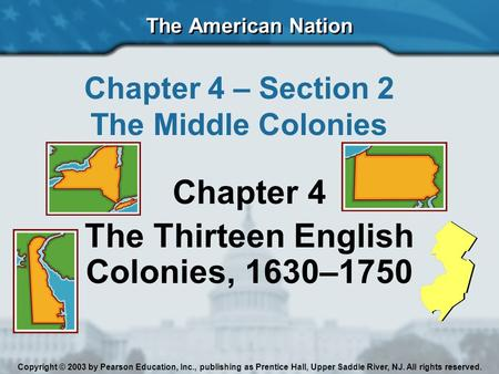 The American Nation Chapter 4 – Section 2 The Middle Colonies Chapter 4 The Thirteen English Colonies, 1630–1750 Copyright © 2003 by Pearson Education,