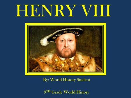 HENRY VIII By: World History Student 9 TH Grade World History.